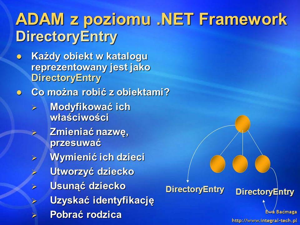 Ewa Baćmaga http://www.integral-tech.pl ADAM z poziomu.NET Framework DirectoryEntry Każdy obiekt w katalogu reprezentowany jest jako DirectoryEntry Ka