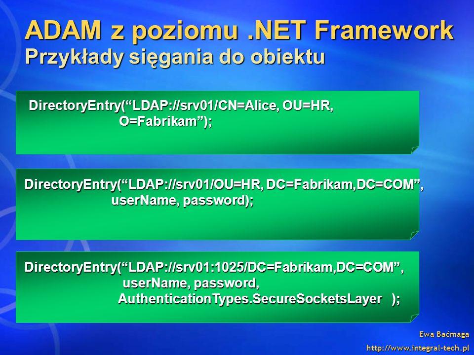 Ewa Baćmaga http://www.integral-tech.pl DirectoryEntry(LDAP://srv01/CN=Alice, OU=HR, O=Fabrikam); DirectoryEntry(LDAP://srv01/OU=HR, DC=Fabrikam,DC=CO