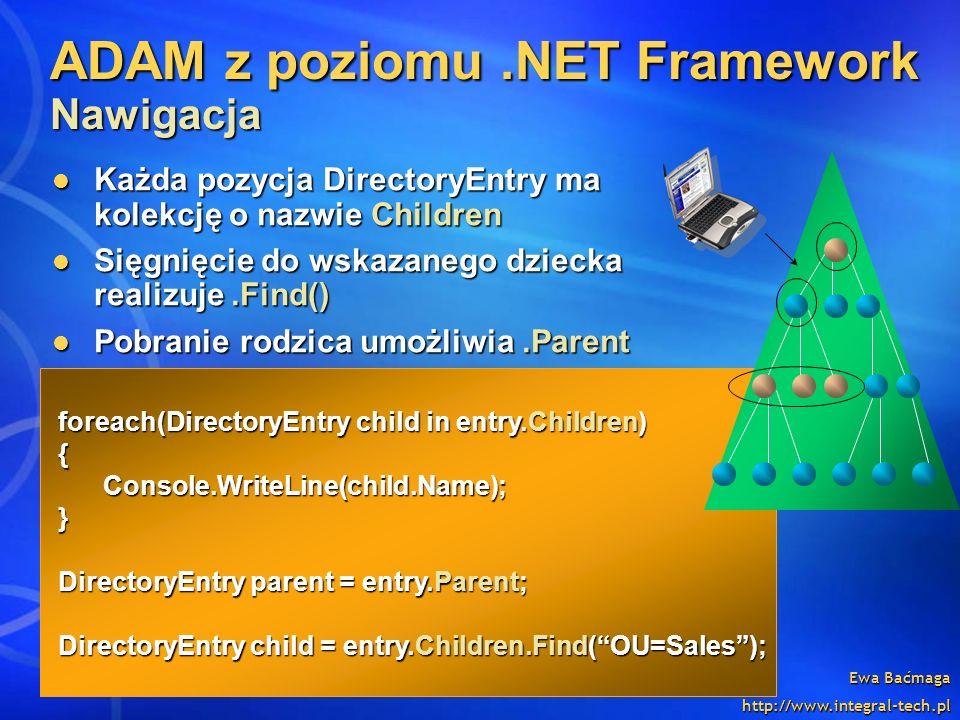 Ewa Baćmaga http://www.integral-tech.pl ADAM z poziomu.NET Framework Nawigacja Każda pozycja DirectoryEntry ma kolekcję o nazwie Children Każda pozycj