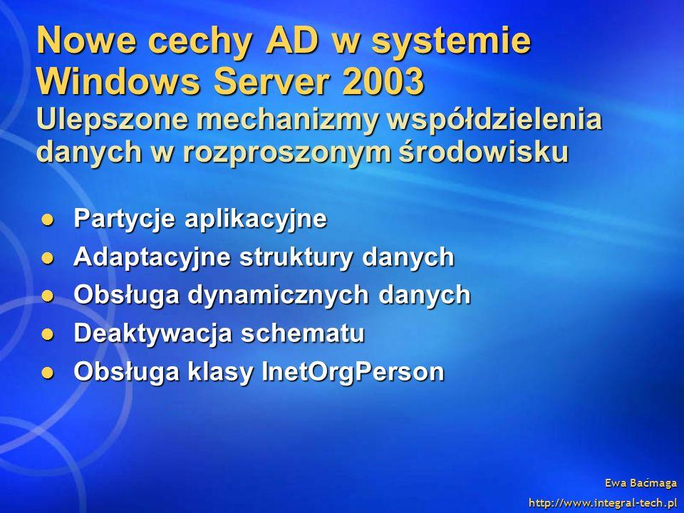 Ewa Baćmaga http://www.integral-tech.pl Nowe cechy AD w systemie Windows Server 2003 Ulepszone mechanizmy współdzielenia danych w rozproszonym środowi