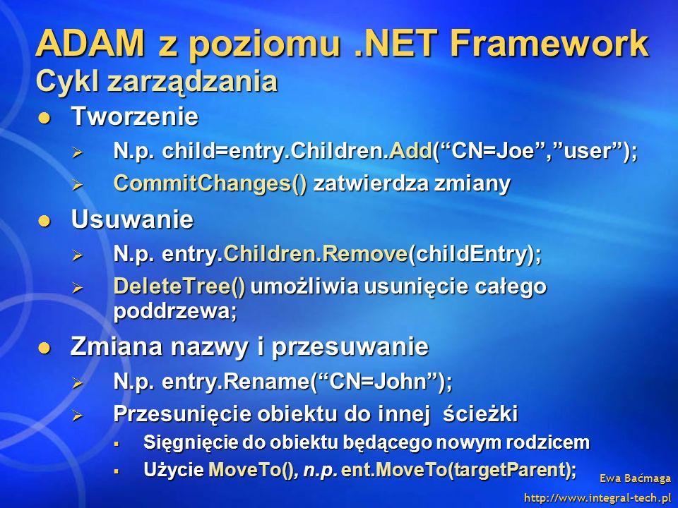 Ewa Baćmaga http://www.integral-tech.pl ADAM z poziomu.NET Framework Cykl zarządzania Tworzenie Tworzenie N.p. child=entry.Children.Add(CN=Joe,user);
