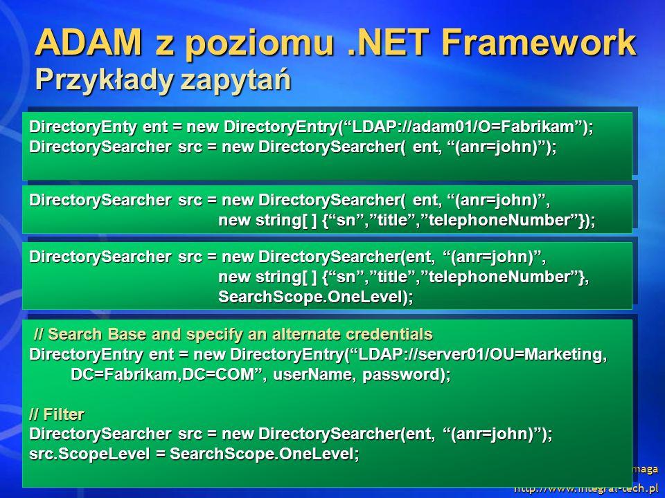 Ewa Baćmaga http://www.integral-tech.pl ADAM z poziomu.NET Framework Przykłady zapytań DirectoryEnty ent = new DirectoryEntry(LDAP://adam01/O=Fabrikam