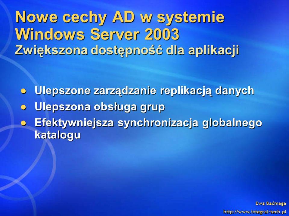 Ewa Baćmaga http://www.integral-tech.pl Nowe cechy AD w systemie Windows Server 2003 Zwiększona dostępność dla aplikacji Ulepszone zarządzanie replika