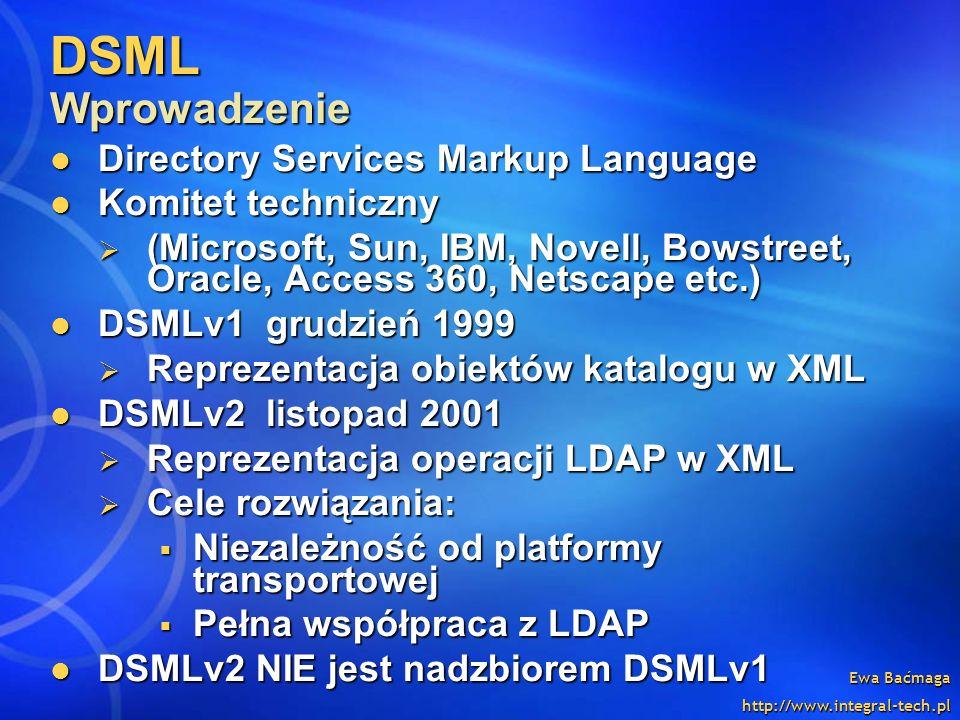 Ewa Baćmaga http://www.integral-tech.pl DSML Wprowadzenie Directory Services Markup Language Directory Services Markup Language Komitet techniczny Kom