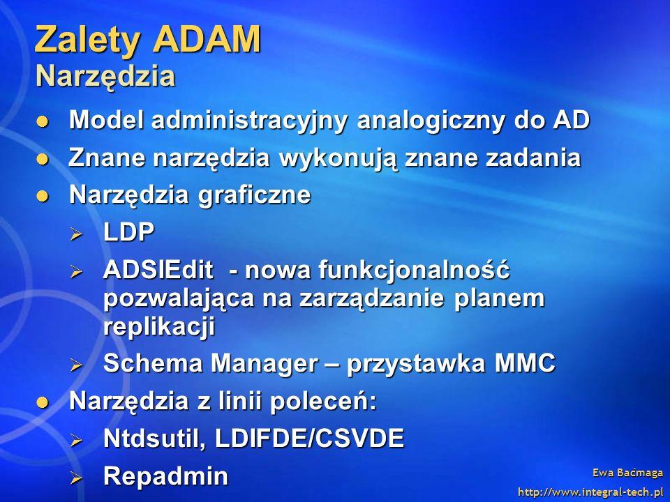 Ewa Baćmaga http://www.integral-tech.pl Zalety ADAM Narzędzia Model administracyjny analogiczny do AD Model administracyjny analogiczny do AD Znane na