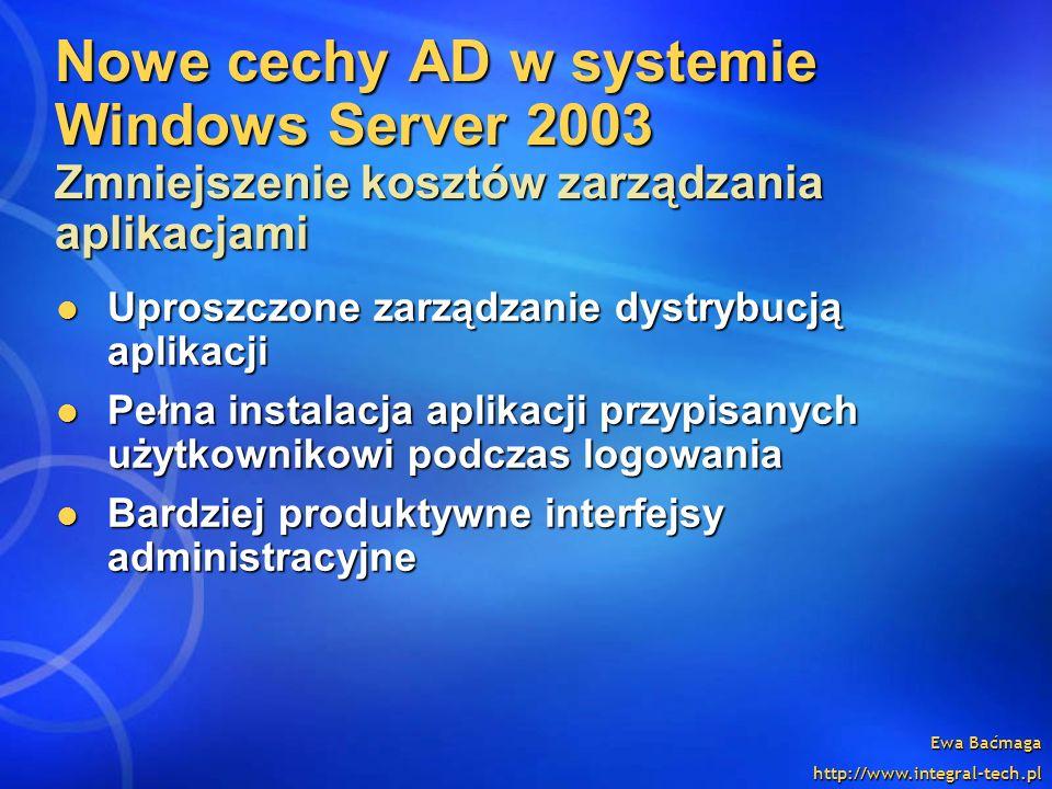 Ewa Baćmaga http://www.integral-tech.pl Nowe cechy AD w systemie Windows Server 2003 Zmniejszenie kosztów zarządzania aplikacjami Uproszczone zarządza