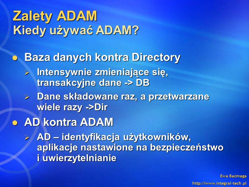Ewa Baćmaga http://www.integral-tech.pl Zalety ADAM Kiedy używać ADAM? Baza danych kontra Directory Baza danych kontra Directory Intensywnie zmieniają