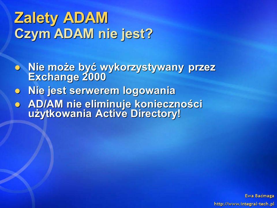 Ewa Baćmaga http://www.integral-tech.pl Zalety ADAM Czym ADAM nie jest? Nie może być wykorzystywany przez Exchange 2000 Nie może być wykorzystywany pr