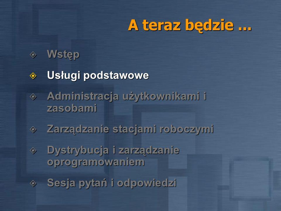A teraz będzie... Wstęp Wstęp Usługi podstawowe Usługi podstawowe Administracja użytkownikami i zasobami Administracja użytkownikami i zasobami Zarząd