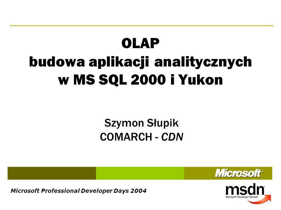 Microsoft Professional Developer Days 2004 OLAP budowa aplikacji analitycznych w MS SQL 2000 i Yukon Szymon Słupik COMARCH - CDN