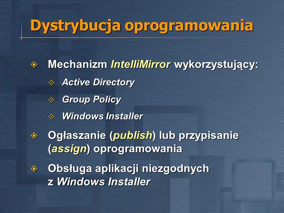 Dystrybucja oprogramowania Mechanizm IntelliMirror wykorzystujący: Mechanizm IntelliMirror wykorzystujący: Active Directory Active Directory Group Policy Group Policy Windows Installer Windows Installer Ogłaszanie (publish) lub przypisanie (assign) oprogramowania Ogłaszanie (publish) lub przypisanie (assign) oprogramowania Obsługa aplikacji niezgodnych z Windows Installer Obsługa aplikacji niezgodnych z Windows Installer