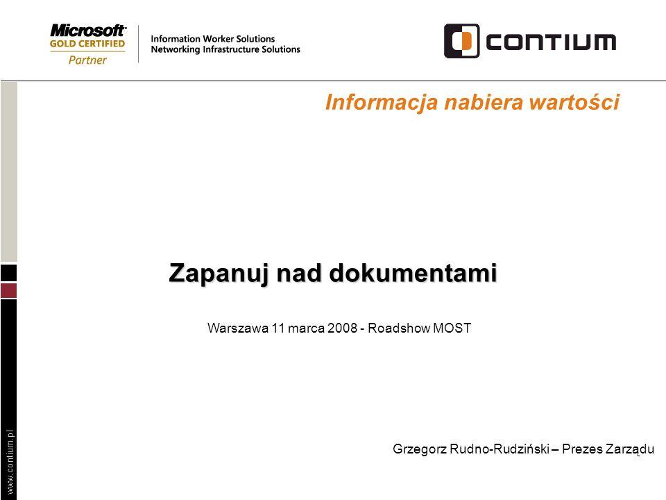 www.contium.pl Zapanuj nad dokumentami Warszawa 11 marca 2008 - Roadshow MOST Informacja nabiera wartości Grzegorz Rudno-Rudziński – Prezes Zarządu