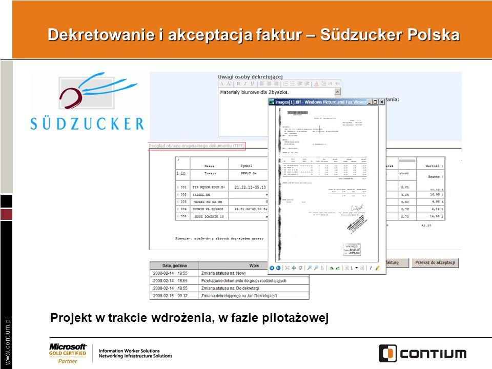 www.contium.pl Dekretowanie i akceptacja faktur – Südzucker Polska Problem Długotrwały proces dekretacji faktur, strata cennego czasu, konieczność ręcznego wprowadzania danych (błędy!), … Skanowanie i digitalizacja Obieg faktur w SharePoint Księgowanie w ERP Automatyczne przydzielanie właścicielom Obieg akceptacji Podpis elektroniczny Eksport do ERP Zapis w archiwum Rozwiązanie !