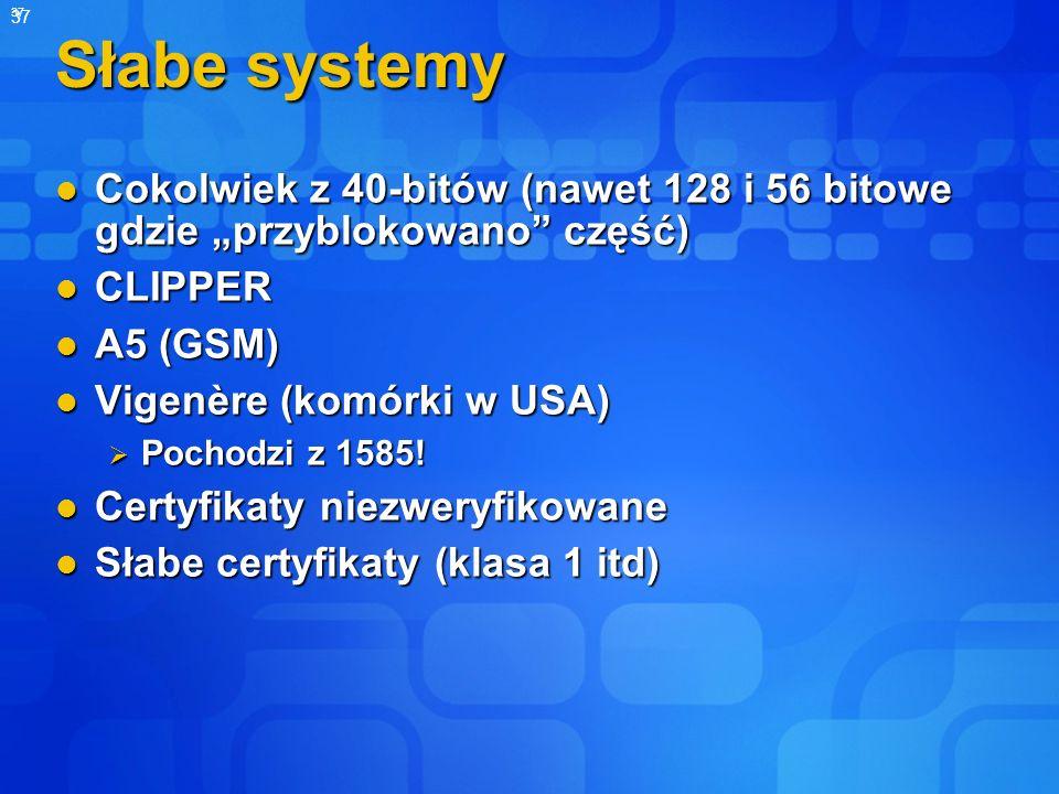 37 Słabe systemy Cokolwiek z 40-bitów (nawet 128 i 56 bitowe gdzie przyblokowano część) Cokolwiek z 40-bitów (nawet 128 i 56 bitowe gdzie przyblokowan