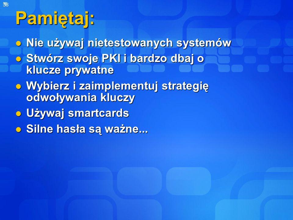 38 Pamiętaj: Nie używaj nietestowanych systemów Nie używaj nietestowanych systemów Stwórz swoje PKI i bardzo dbaj o klucze prywatne Stwórz swoje PKI i