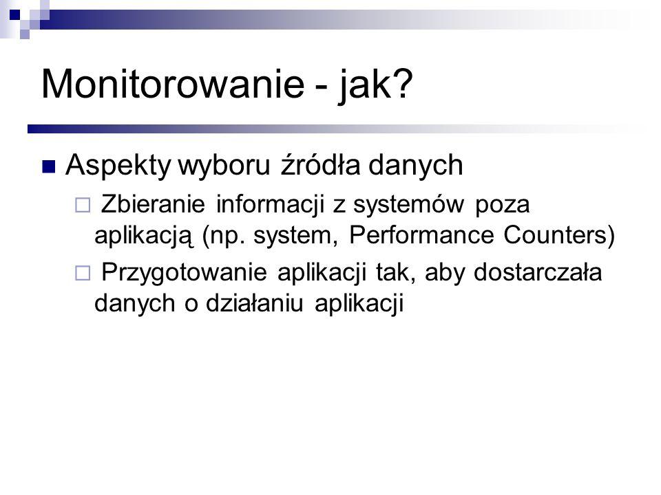 Monitorowanie - jak? Aspekty wyboru źródła danych Zbieranie informacji z systemów poza aplikacją (np. system, Performance Counters) Przygotowanie apli