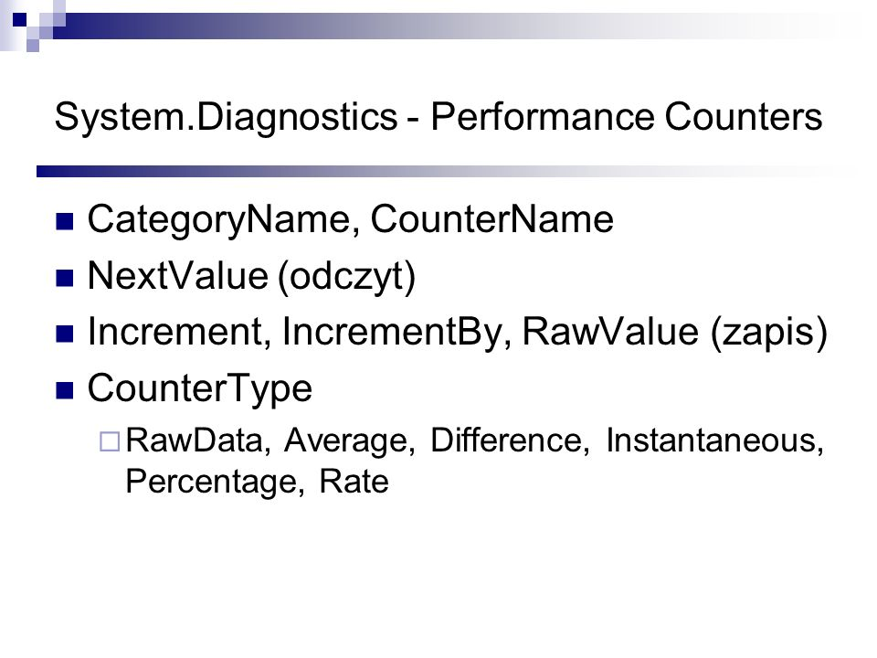 System.Diagnostics - Performance Counters CategoryName, CounterName NextValue (odczyt) Increment, IncrementBy, RawValue (zapis) CounterType RawData, A