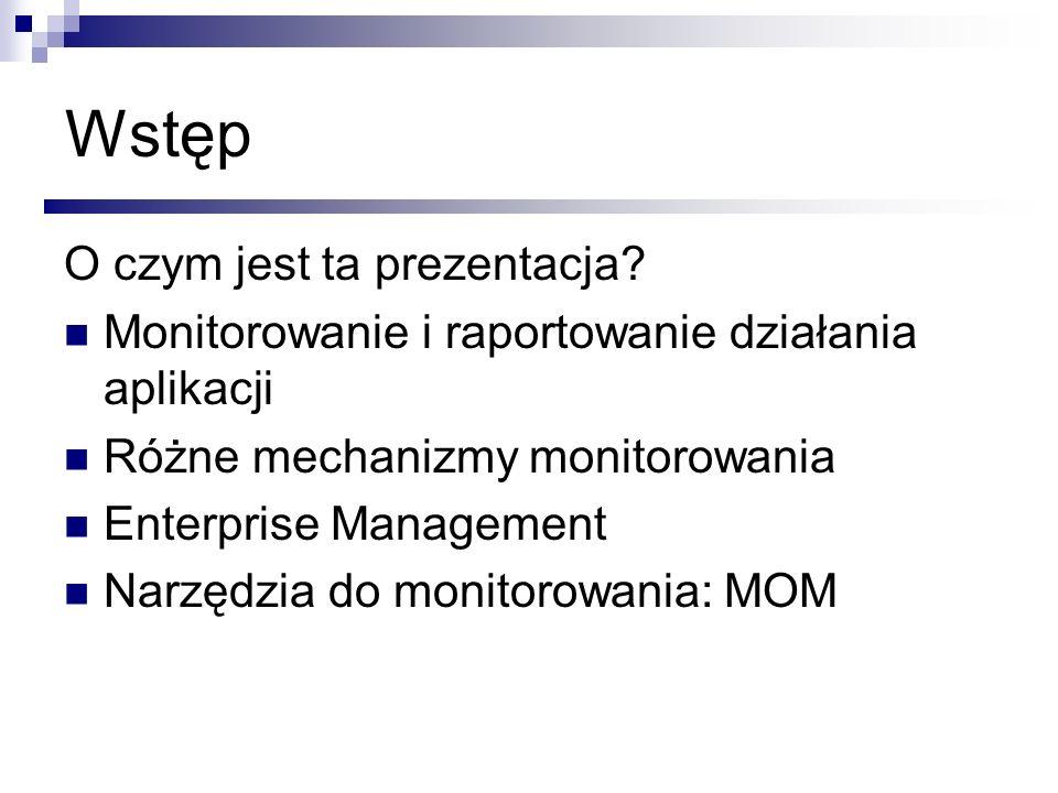 O czym jest ta prezentacja? Monitorowanie i raportowanie działania aplikacji Różne mechanizmy monitorowania Enterprise Management Narzędzia do monitor
