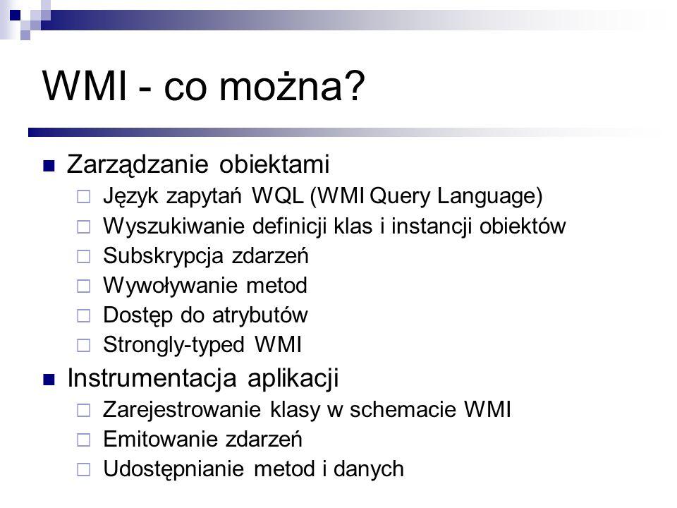 WMI - co można? Zarządzanie obiektami Język zapytań WQL (WMI Query Language) Wyszukiwanie definicji klas i instancji obiektów Subskrypcja zdarzeń Wywo