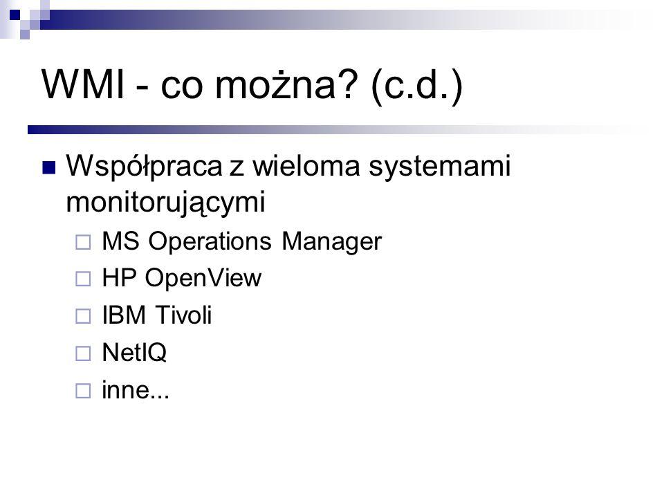 WMI - co można? (c.d.) Współpraca z wieloma systemami monitorującymi MS Operations Manager HP OpenView IBM Tivoli NetIQ inne...