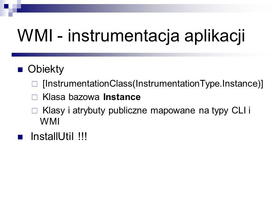 WMI - instrumentacja aplikacji Obiekty [InstrumentationClass(InstrumentationType.Instance)] Klasa bazowa Instance Klasy i atrybuty publiczne mapowane