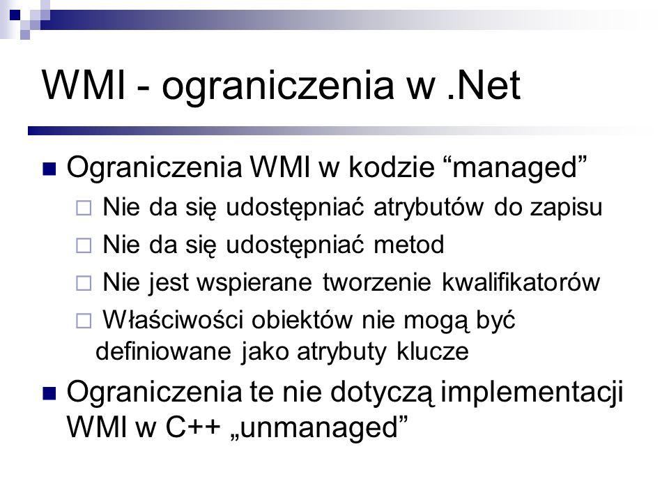 WMI - ograniczenia w.Net Ograniczenia WMI w kodzie managed Nie da się udostępniać atrybutów do zapisu Nie da się udostępniać metod Nie jest wspierane