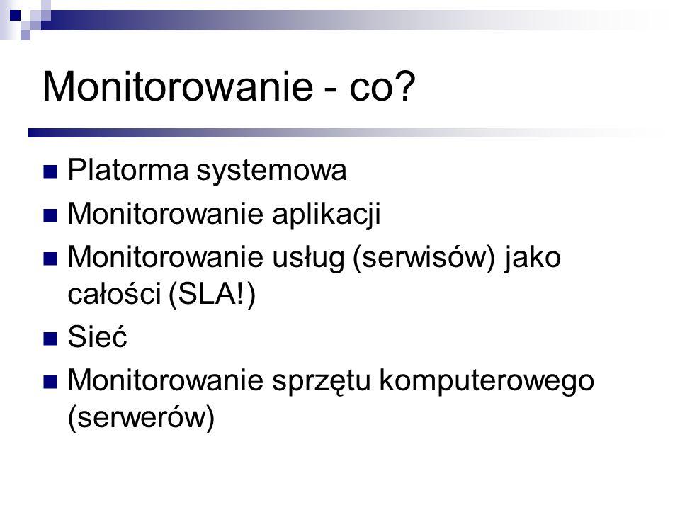 Monitorowanie - co? Platorma systemowa Monitorowanie aplikacji Monitorowanie usług (serwisów) jako całości (SLA!) Sieć Monitorowanie sprzętu komputero