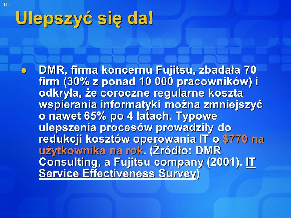 19 Ulepszyć się da! DMR, firma koncernu Fujitsu, zbadała 70 firm (30% z ponad 10 000 pracowników) i odkryła, że coroczne regularne koszta wspierania i