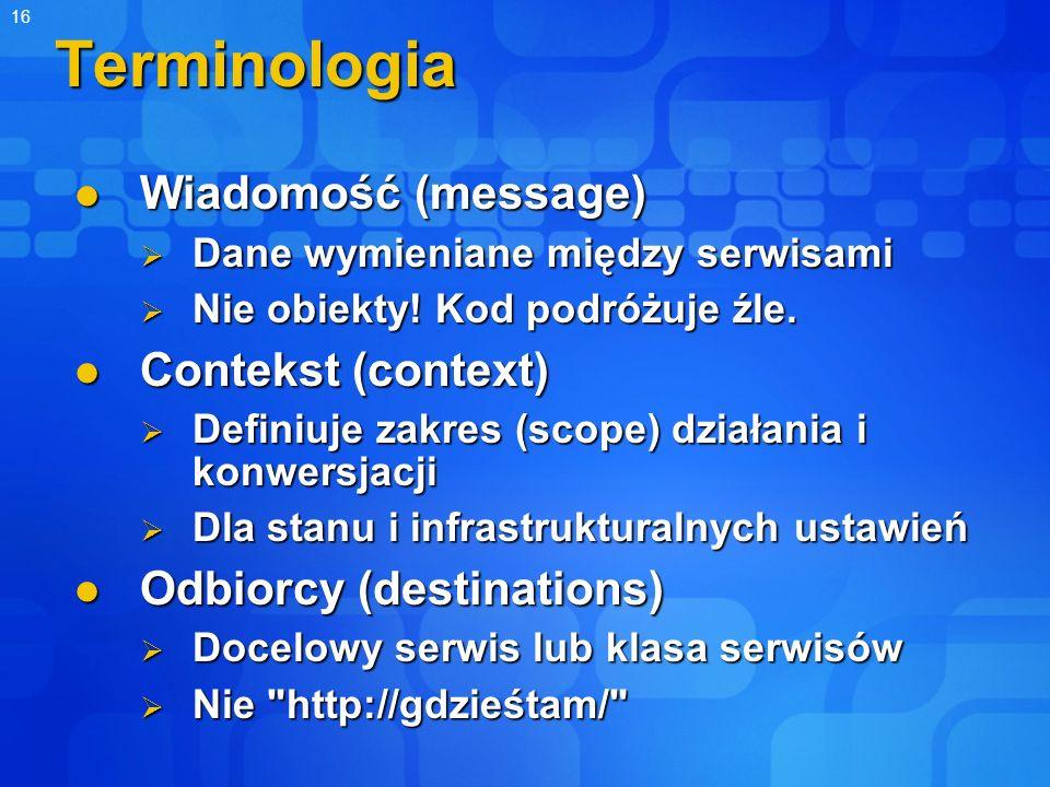 16 Terminologia Wiadomość (message) Wiadomość (message) Dane wymieniane między serwisami Dane wymieniane między serwisami Nie obiekty! Kod podróżuje ź