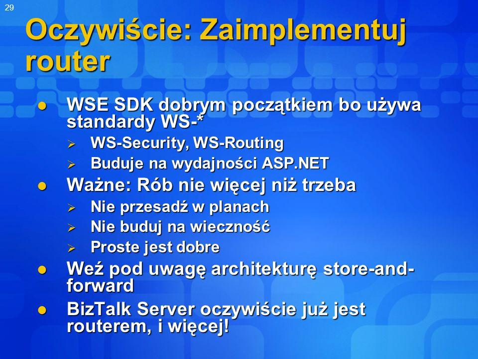 29 Oczywiście: Zaimplementuj router WSE SDK dobrym początkiem bo używa standardy WS-* WSE SDK dobrym początkiem bo używa standardy WS-* WS-Security, W