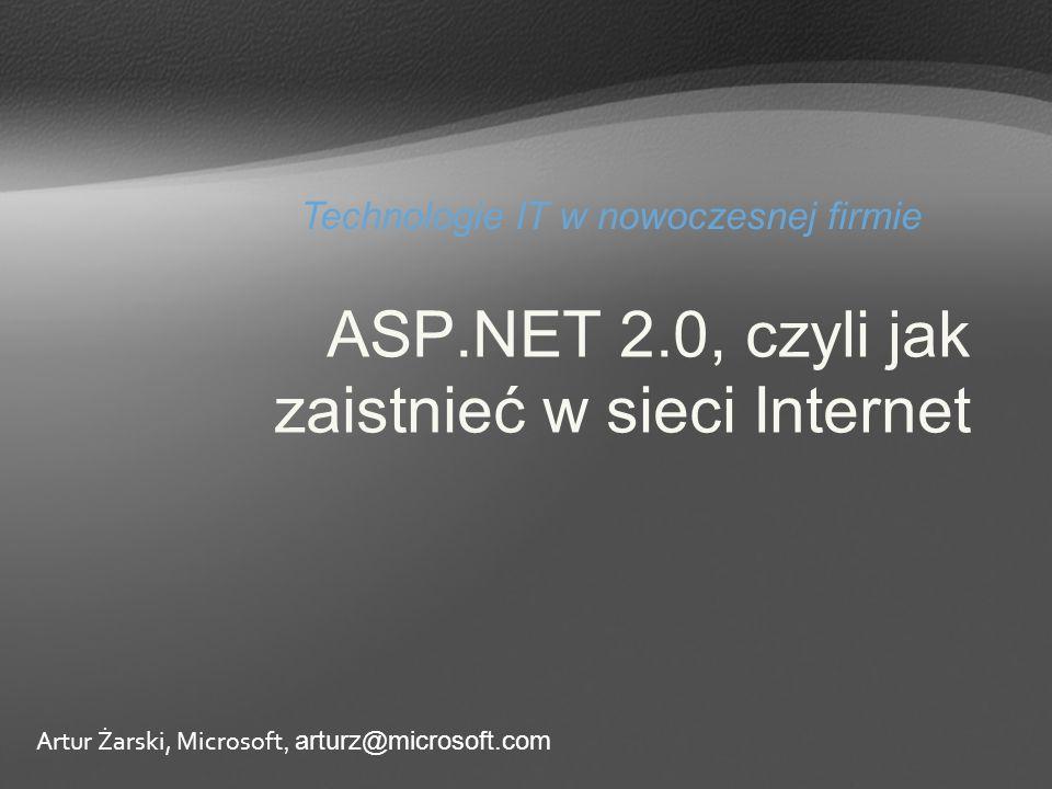 ASP.NET 2.0, czyli jak zaistnieć w sieci Internet Technologie IT w nowoczesnej firmie Artur Żarski, Microsoft, arturz@microsoft.com