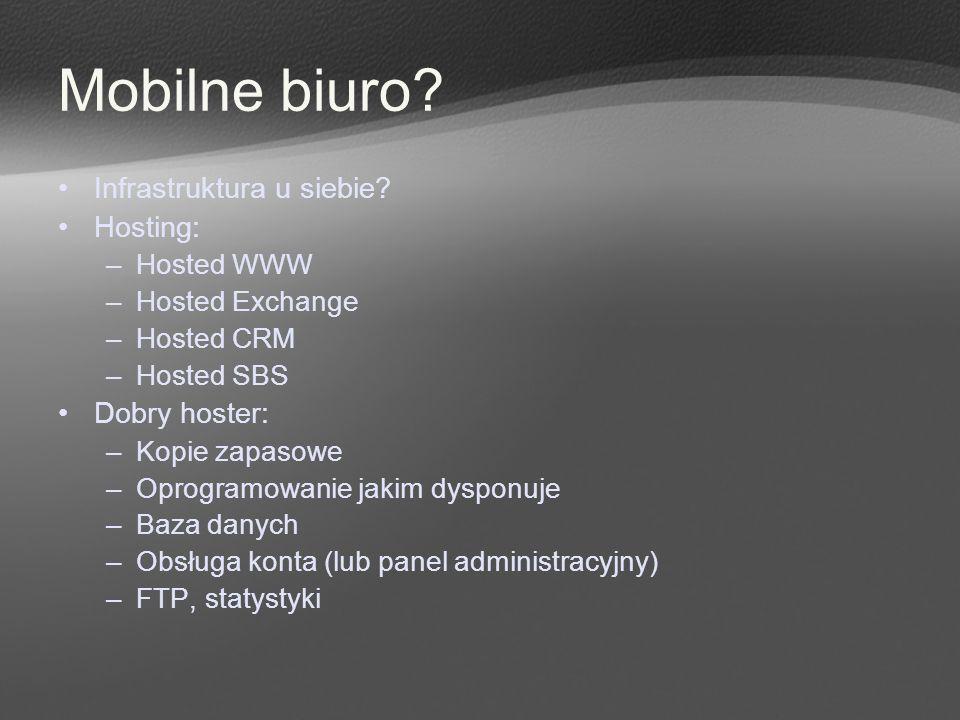 Mobilne biuro? Infrastruktura u siebie? Hosting: –Hosted WWW –Hosted Exchange –Hosted CRM –Hosted SBS Dobry hoster: –Kopie zapasowe –Oprogramowanie ja