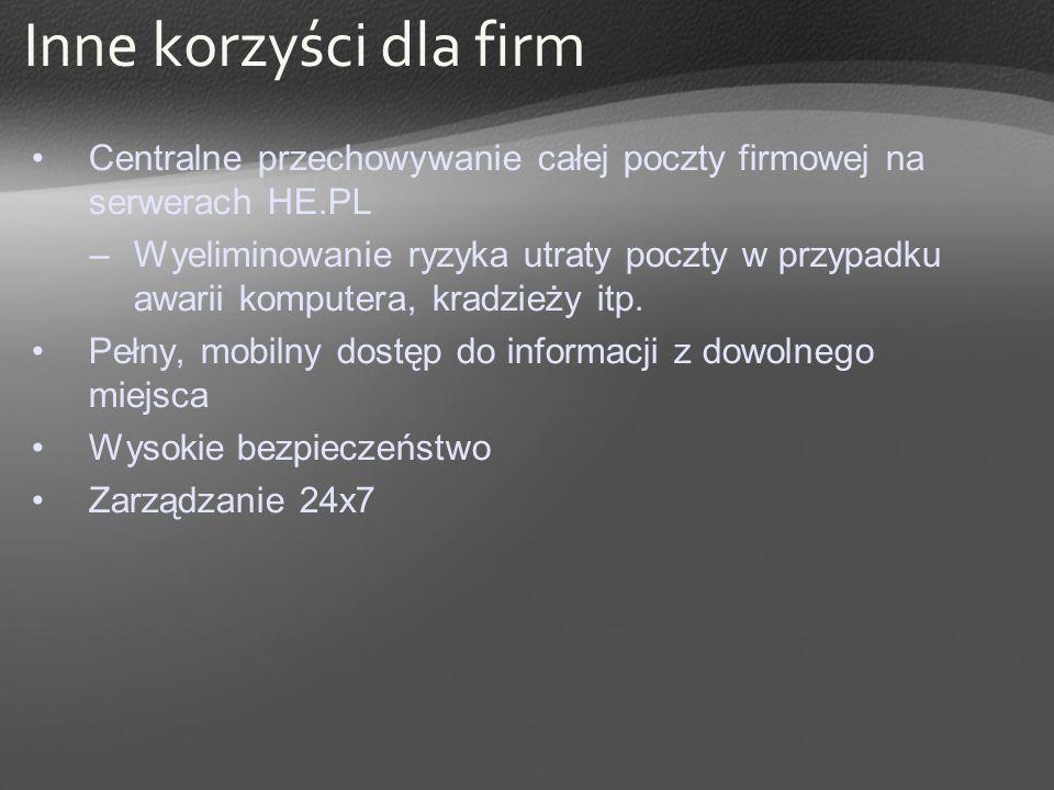 Inne korzyści dla firm Centralne przechowywanie całej poczty firmowej na serwerach HE.PL –Wyeliminowanie ryzyka utraty poczty w przypadku awarii kompu