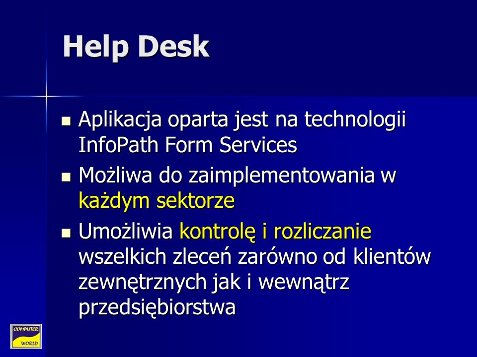Help Desk Aplikacja oparta jest na technologii InfoPath Form Services Aplikacja oparta jest na technologii InfoPath Form Services Możliwa do zaimplementowania w każdym sektorze Możliwa do zaimplementowania w każdym sektorze Umożliwia kontrolę i rozliczanie wszelkich zleceń zarówno od klientów zewnętrznych jak i wewnątrz przedsiębiorstwa Umożliwia kontrolę i rozliczanie wszelkich zleceń zarówno od klientów zewnętrznych jak i wewnątrz przedsiębiorstwa