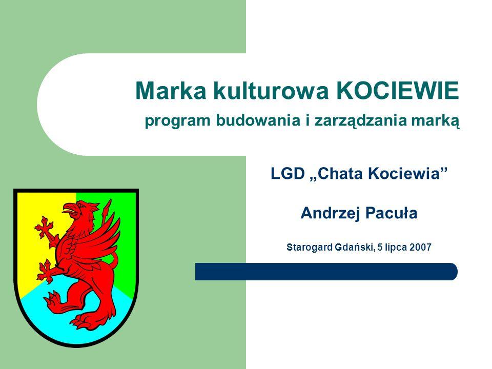 Marka kulturowa KOCIEWIE program budowania i zarządzania marką LGD Chata Kociewia Andrzej Pacuła Starogard Gdański, 5 lipca 2007