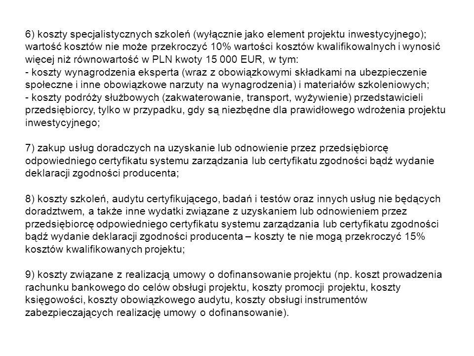 6) koszty specjalistycznych szkoleń (wyłącznie jako element projektu inwestycyjnego); wartość kosztów nie może przekroczyć 10% wartości kosztów kwalifikowalnych i wynosić więcej niż równowartość w PLN kwoty 15 000 EUR, w tym: - koszty wynagrodzenia eksperta (wraz z obowiązkowymi składkami na ubezpieczenie społeczne i inne obowiązkowe narzuty na wynagrodzenia) i materiałów szkoleniowych; - koszty podróży służbowych (zakwaterowanie, transport, wyżywienie) przedstawicieli przedsiębiorcy, tylko w przypadku, gdy są niezbędne dla prawidłowego wdrożenia projektu inwestycyjnego; 7) zakup usług doradczych na uzyskanie lub odnowienie przez przedsiębiorcę odpowiedniego certyfikatu systemu zarządzania lub certyfikatu zgodności bądź wydanie deklaracji zgodności producenta; 8) koszty szkoleń, audytu certyfikującego, badań i testów oraz innych usług nie będących doradztwem, a także inne wydatki związane z uzyskaniem lub odnowieniem przez przedsiębiorcę odpowiedniego certyfikatu systemu zarządzania lub certyfikatu zgodności bądź wydanie deklaracji zgodności producenta – koszty te nie mogą przekroczyć 15% kosztów kwalifikowanych projektu; 9) koszty związane z realizacją umowy o dofinansowanie projektu (np.