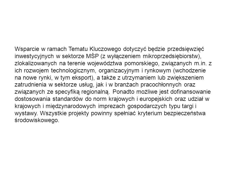 Wsparcie w ramach Tematu Kluczowego dotyczyć będzie przedsięwzięć inwestycyjnych w sektorze MŚP (z wyłączeniem mikroprzedsiębiorstw), zlokalizowanych na terenie województwa pomorskiego, związanych m.in.