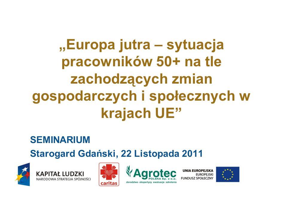 Europa jutra – sytuacja pracowników 50+ na tle zachodzących zmian gospodarczych i społecznych w krajach UE SEMINARIUM Starogard Gdański, 22 Listopada