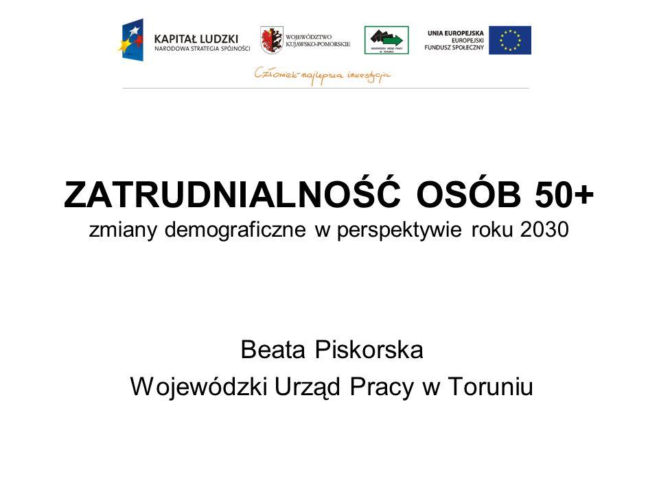 ZATRUDNIALNOŚĆ OSÓB 50+ zmiany demograficzne w perspektywie roku 2030 Beata Piskorska Wojewódzki Urząd Pracy w Toruniu