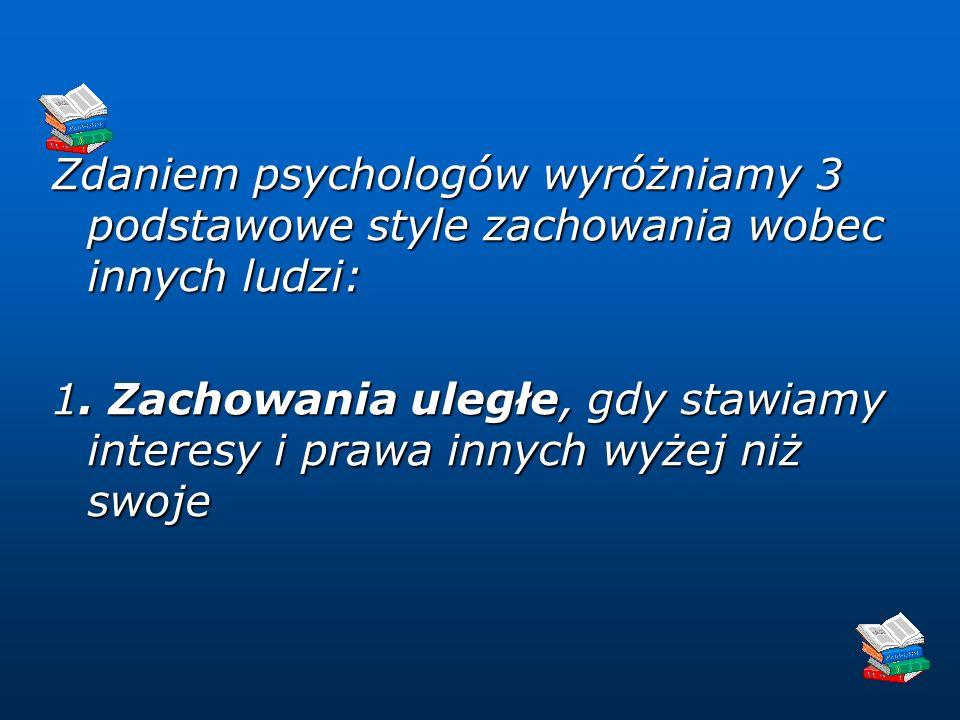 Zdaniem psychologów wyróżniamy 3 podstawowe style zachowania wobec innych ludzi: 1.