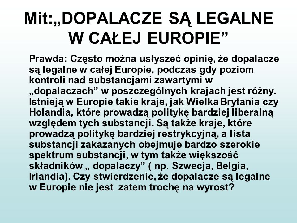 Mit:DOPALACZE SĄ LEGALNE W CAŁEJ EUROPIE Prawda: Często można usłyszeć opinię, że dopalacze są legalne w całej Europie, podczas gdy poziom kontroli na