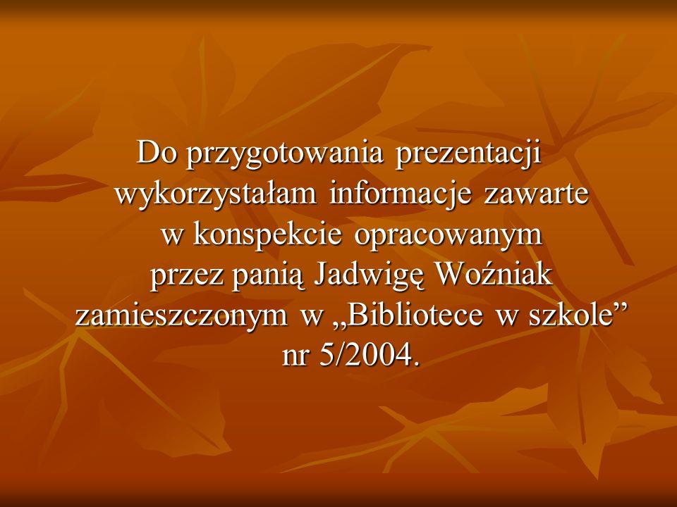 Do przygotowania prezentacji wykorzystałam informacje zawarte w konspekcie opracowanym przez panią Jadwigę Woźniak zamieszczonym w Bibliotece w szkole nr 5/2004.