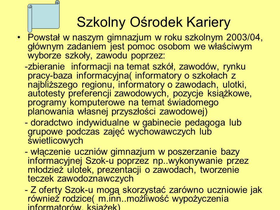 Szkolny Ośrodek Kariery Powstał w naszym gimnazjum w roku szkolnym 2003/04, głównym zadaniem jest pomoc osobom we właściwym wyborze szkoły, zawodu pop