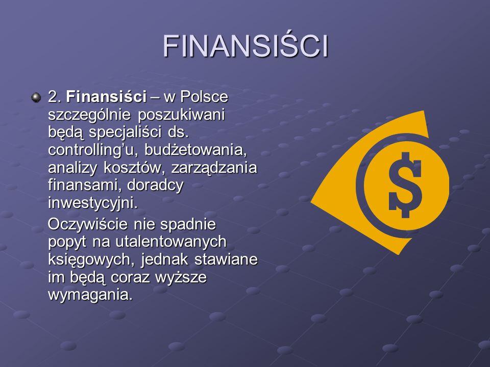 FINANSIŚCI 2. Finansiści – w Polsce szczególnie poszukiwani będą specjaliści ds. controllingu, budżetowania, analizy kosztów, zarządzania finansami, d