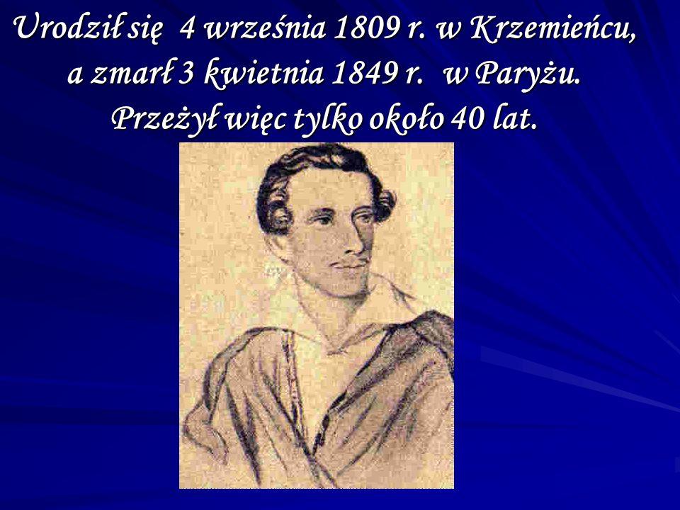 Urodził się 4 września 1809 r. w Krzemieńcu, a zmarł 3 kwietnia 1849 r. w Paryżu. Przeżył więc tylko około 40 lat.