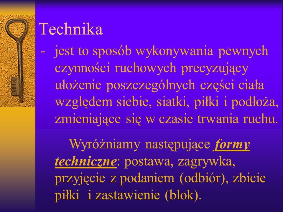 Technika -jest to sposób wykonywania pewnych czynności ruchowych precyzujący ułożenie poszczególnych części ciała względem siebie, siatki, piłki i pod