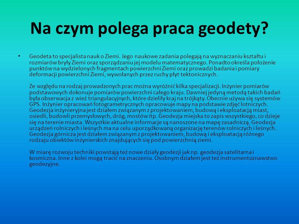 Na czym polega praca geodety? Geodeta to specjalista nauk o Ziemi. Jego naukowe zadania polegają na wyznaczaniu kształtu i rozmiarów bryły Ziemi oraz
