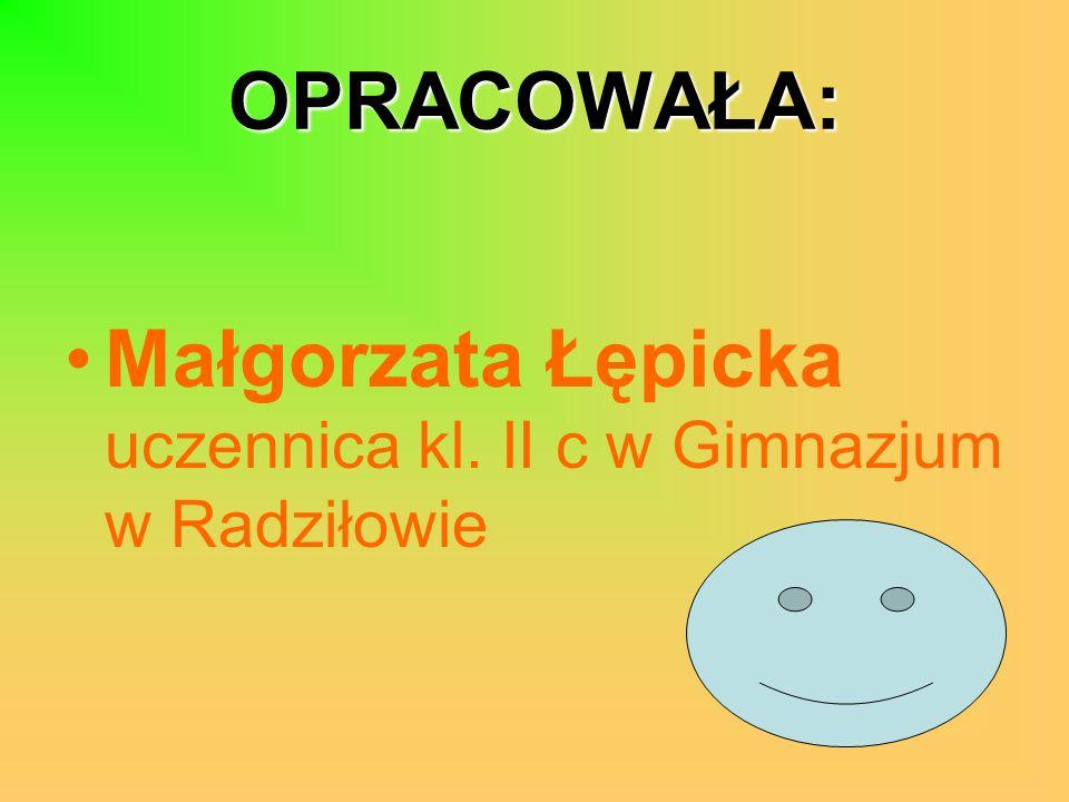 OPRACOWAŁA: Małgorzata Łępicka uczennica kl. II c w Gimnazjum w Radziłowie