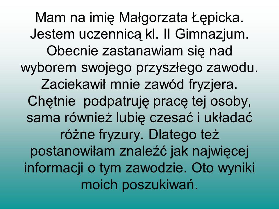 Mam na imię Małgorzata Łępicka. Jestem uczennicą kl. II Gimnazjum. Obecnie zastanawiam się nad wyborem swojego przyszłego zawodu. Zaciekawił mnie zawó