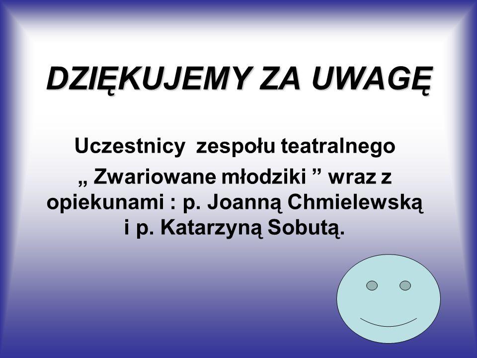 DZIĘKUJEMY ZA UWAGĘ Uczestnicy zespołu teatralnego Zwariowane młodziki wraz z opiekunami : p. Joanną Chmielewską i p. Katarzyną Sobutą.